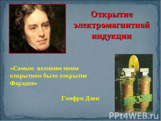 Открытие электромагнитной индукции «Самым великим моим открытием было открытие Фарадея»Гэмфри Дэви