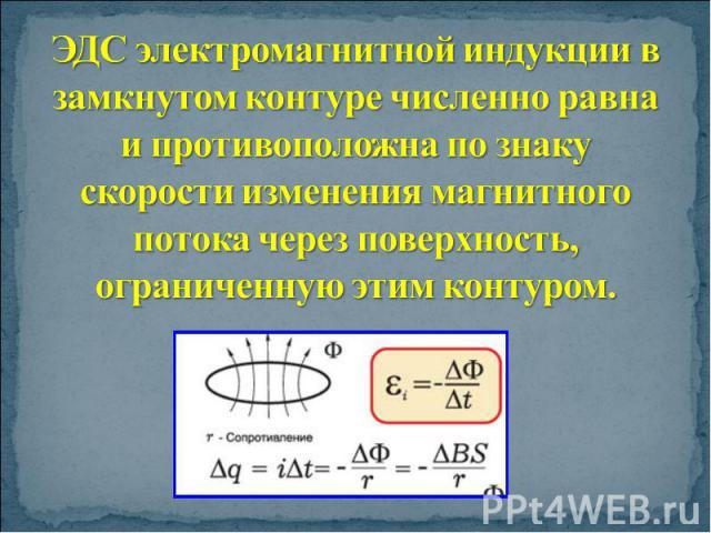 ЭДС электромагнитной индукции в замкнутом контуре численно равна и противоположна по знаку скорости изменения магнитного потока через поверхность, ограниченную этим контуром.