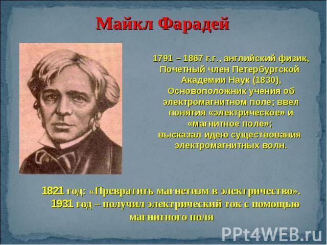Майкл Фарадей 1791 – 1867 г.г., английский физик,Почетный член Петербургской Академии Наук (1830),Основоположник учения об электромагнитном поле; ввел понятия «электрическое» и «магнитное поле»; высказал идею существования электромагнитных волн. 182…