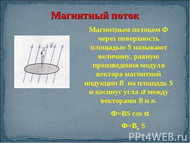 Магнитным потоком Ф через поверхность площадью S называют величину, равную произведения модуля вектора магнитной индукции В на площадь S и косинус угла между векторами В и n. Ф=Вn S