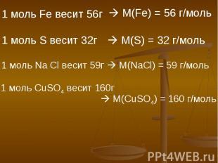 1 моль Fe весит 56г М(Fe) = 56 г/моль 1 моль S весит 32г M(S) = 32 г/моль 1 моль