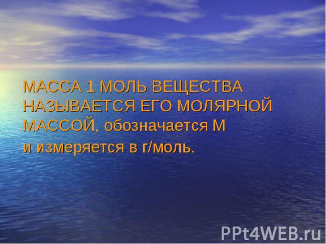 МАССА 1 МОЛЬ ВЕЩЕСТВА НАЗЫВАЕТСЯ ЕГО МОЛЯРНОЙ МАССОЙ, обозначается М и измеряется в г/моль.