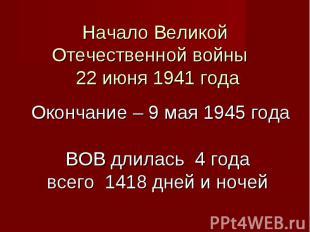 Начало Великой Отечественной войны 22 июня 1941 года Окончание – 9 мая 1945 года
