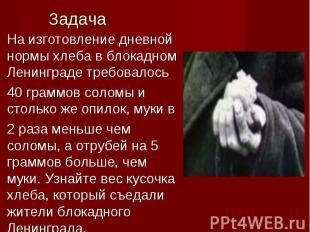 На изготовление дневной нормы хлеба в блокадном Ленинграде требовалось 40 граммо