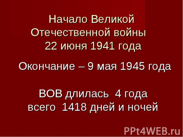 Начало Великой Отечественной войны 22 июня 1941 года Окончание – 9 мая 1945 года ВОВ длилась 4 годавсего 1418 дней и ночей