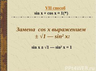 VII способsin x + cos x = 1(*) Замена cos x выражением ± √1 — sin² x:sin x ± √1