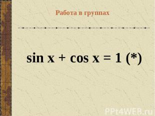 Работа в группах sin x + cos x = 1(*)
