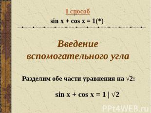 I способ sin x + cos x = 1(*) Введение вспомогательного угла sin x + cos x = 1 |
