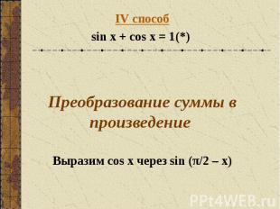 IV способsin x + cos x = 1(*) Преобразование суммы в произведение Выразим cos x