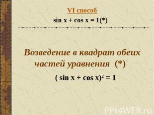 VI способsin x + cos x = 1(*) Возведение в квадрат обеих частей уравнения (*) (