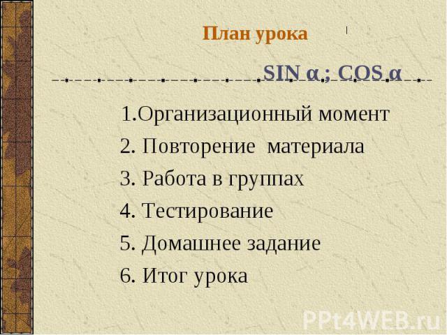 План урока SIN α ; COS α1.Организационный момент 2. Повторение материала 3. Работа в группах 4. Тестирование 5. Домашнее задание 6. Итог урока