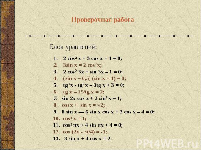 1. 2 cos² x + 3 cos x + 1 = 0; 2. 3sin x = 2 cos2 x;3. 2 cos2 3x + sin 3x – 1 = 0;4. (sin x – 0,5) (sin x + 1) = 0; 5. tg3 х - tg2 x – 3tg x + 3 = 0;6. tg x – 15/tg x = 2;7. sin 2x cos x + 2 sin3 x = 1;8. cos x + sin x = √2;9. 8 sin x — 6 sin x cos …