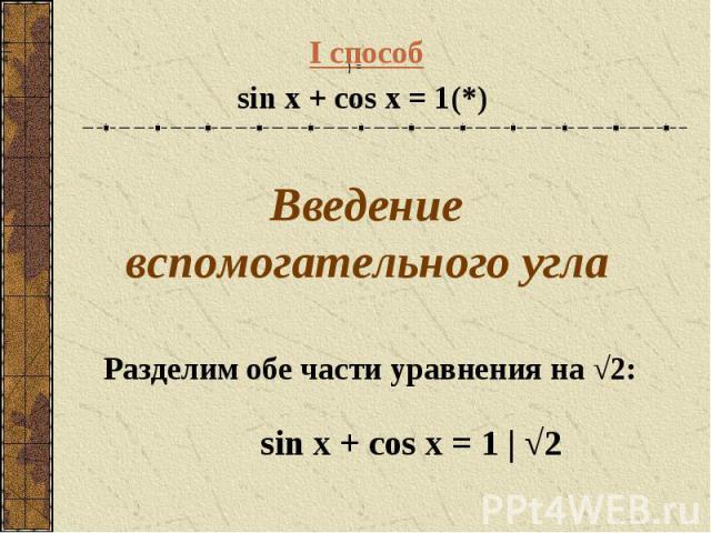 I способ sin x + cos x = 1(*) Введение вспомогательного угла sin x + cos x = 1 | √2