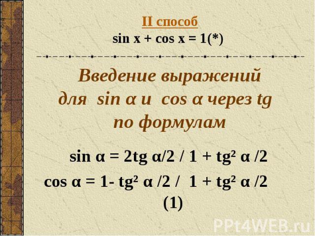 II способsin x + cos x = 1(*) Введение выражений для sin α и сos α через tg по формулам sin α = 2tg α/2 / 1 + tg² α /2 cos α = 1- tg² α /2 / 1 + tg² α /2 (1)