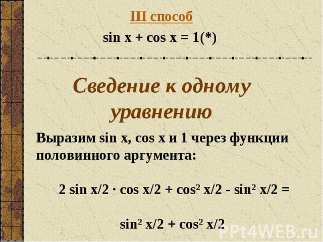 III способsin x + cos x = 1(*) Сведение к одному уравнению Выразим sin x, cos x и 1 через функции половинного аргумента:2 sin x/2 · cos x/2 + cos² x/2 - sin² x/2 = sin² x/2 + cos² x/2
