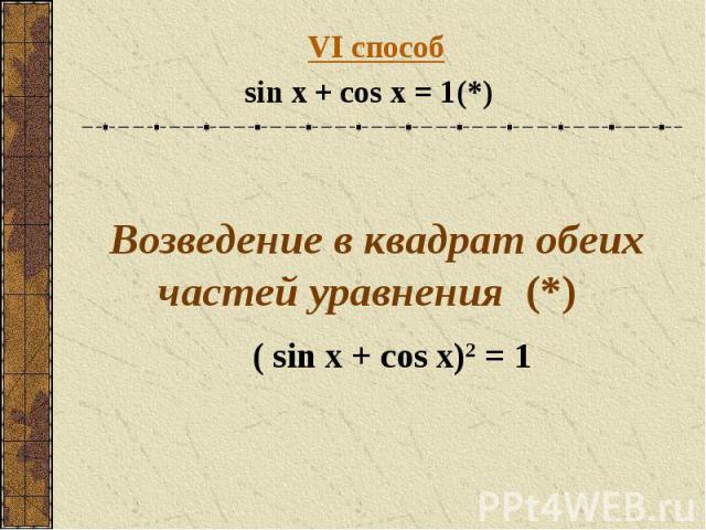 VI способsin x + cos x = 1(*) Возведение в квадрат обеих частей уравнения (*) ( sin x + cos x)2 = 1