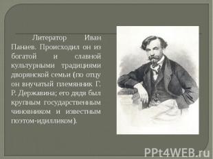 Литератор Иван Панаев. Происходил он из богатой и славной культурными традициями