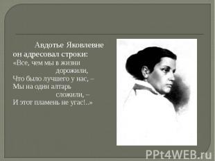 Авдотье Яковлевне он адресовал строки:«Все, чем мы в жизнидорожили,Что было лучш