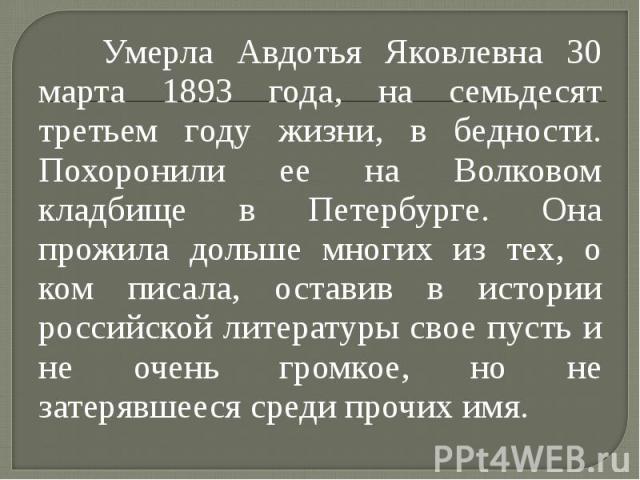Умерла Авдотья Яковлевна 30 марта 1893 года, на семьдесят третьем году жизни, в бедности. Похоронили ее на Волковом кладбище в Петербурге. Она прожила дольше многих из тех, о ком писала, оставив в истории российской литературы свое пусть и не очень …
