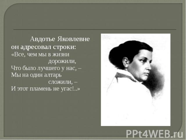Авдотье Яковлевне он адресовал строки:«Все, чем мы в жизнидорожили,Что было лучшего у нас, –Мы на один алтарьсложили, –И этот пламень не угас!..»