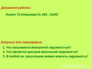 Домашняя работа : Пункт 74 (теорема) № 690 , №691 1. Что называется вписанной ок