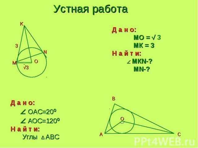 Устная работа Д а н о: MO = √ 3 МК = 3Н а й т и: МКN-? MN-? Д а н о: OAC=20º АOC=120ºН а й т и: Углы ∆ АBC