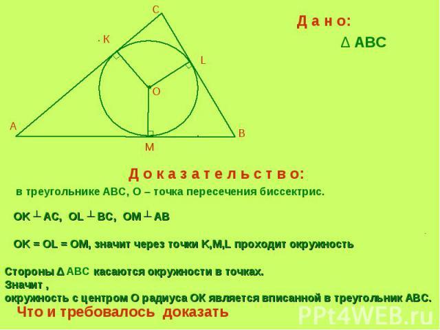 Д а н о:∆ ABC Д о к а з а т е л ь с т в о: в треугольнике ABC, О – точка пересечения биссектрис. OK ┴ AС, OL ┴ BC, OM ┴ AB OK = OL = OM, значит через точки K,M,L проходит окружность Стороны ∆ ABC касаются окружности в точках.Значит , окружность с це…