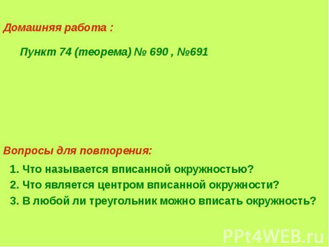 Домашняя работа : Пункт 74 (теорема) № 690 , №691 1. Что называется вписанной окружностью?2. Что является центром вписанной окружности?3. В любой ли треугольник можно вписать окружность?