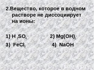 2.Вещество, которое в водном растворе не диссоциирует на ионы:H 2SO4 2) Mg(OH)23