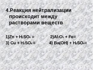 4.Реакция нейтрализации происходит между растворами веществ1)Zn + H2SO4 = 2)Al2O