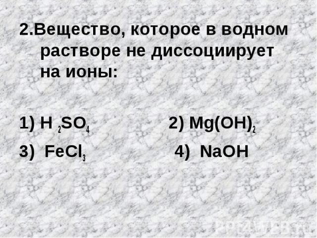 2.Вещество, которое в водном растворе не диссоциирует на ионы:H 2SO4 2) Mg(OH)23) FeCl3 4) NaOH