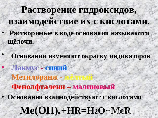 Растворение гидроксидов, взаимодействие их с кислотами. Растворимые в воде основания называются щёлочи. Основания изменяют окраску индикаторов Лакмус - синий Метилоранж - жёлтый Фенолфталеин – малиновыйОснования взаимодействуют с кислотами Ме(ОН)n +…