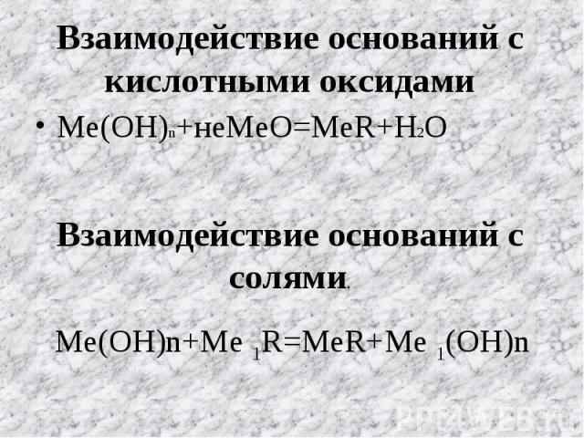 Взаимодействие оснований с кислотными оксидами Ме(ОН)n+неМеО=МеR+H2O Взаимодействие оснований с солями. Ме(ОН)n+Me 1R=MeR+Me 1(OH)n