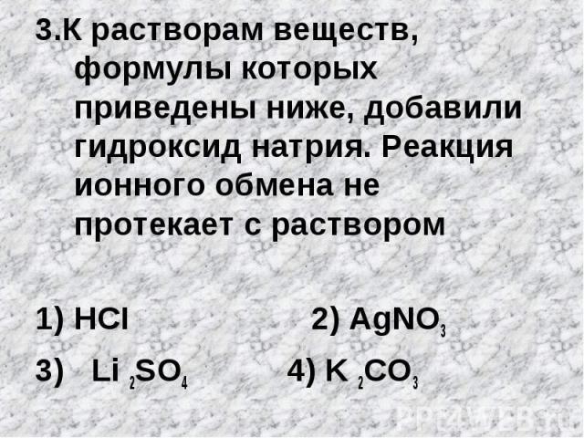 3.К растворам веществ, формулы которых приведены ниже, добавили гидроксид натрия. Реакция ионного обмена не протекает с растворомHCI 2) АgNO33) Li 2SO4 4) K 2CO3