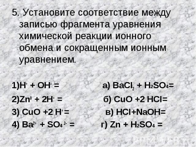5. Установите соответствие между записью фрагмента уравнения химической реакции ионного обмена и сокращенным ионным уравнением.1)Н+ + ОН- = а) BаСI2 + H2SO4=2)Zn0 + 2Н+ = б) СuO +2 НCI=3) СuO +2 Н+ = в) НСI+NаOН= 4) Ва2+ + SO4 2- = г) Zn + H2SO4 =