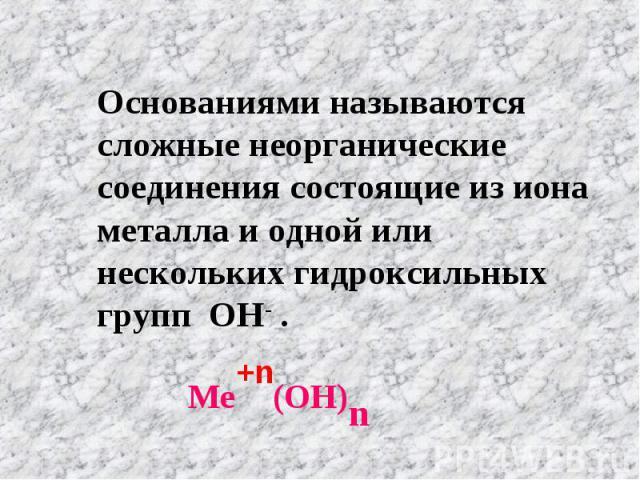 Основаниями называются сложные неорганические соединения состоящие из иона металла и одной или нескольких гидроксильных групп ОН- . Ме (ОН)n