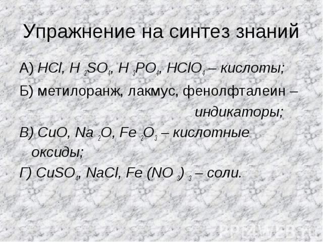 Упражнение на синтез знаний А) HCl, H 2SO4, H 3PO4, HClO4 – кислоты;Б) метилоранж, лакмус, фенолфталеин – индикаторы;В) CuO, Na 2O, Fe 2O3 – кислотные оксиды;Г) CuSO4, NaCl, Fe (NO 3) 3 – соли.
