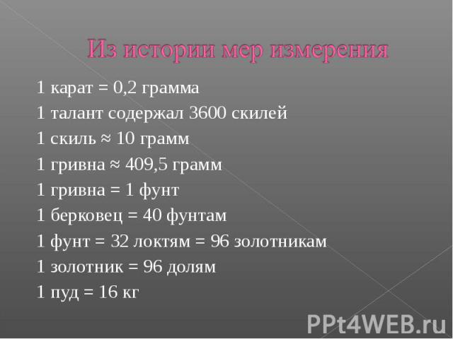 Из истории мер измерения 1 карат = 0,2 грамма1 талант содержал 3600 скилей1 скиль ≈ 10 грамм1 гривна ≈ 409,5 грамм1 гривна = 1 фунт1 берковец = 40 фунтам1 фунт = 32 локтям = 96 золотникам1 золотник = 96 долям1 пуд = 16 кг