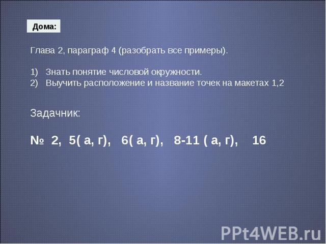 Глава 2, параграф 4 (разобрать все примеры).1) Знать понятие числовой окружности.2) Выучить расположение и название точек на макетах 1,2 Задачник:№ 2, 5( а, г), 6( а, г), 8-11 ( а, г), 16