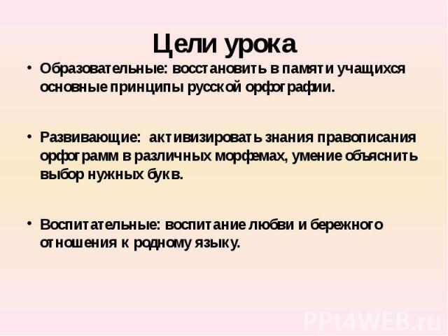 Цели урока Образовательные: восстановить в памяти учащихся основные принципы русской орфографии.Развивающие: активизировать знания правописания орфограмм в различных морфемах, умение объяснить выбор нужных букв.Воспитательные: воспитание любви и бер…