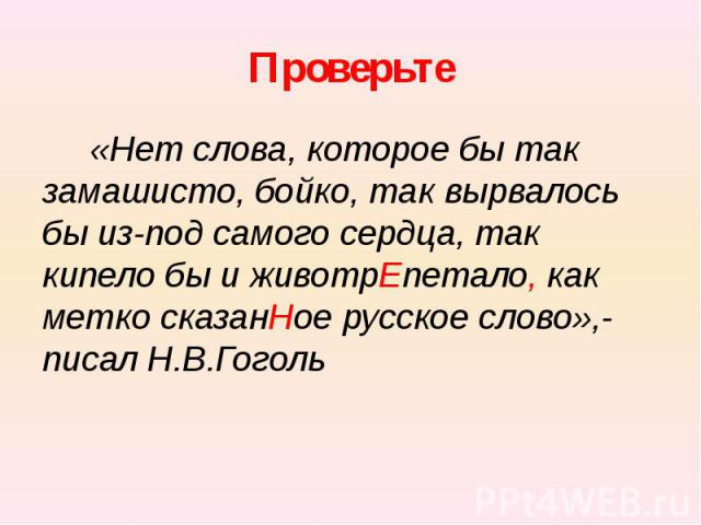 Проверьте «Нет слова, которое бы так замашисто, бойко, так вырвалось бы из-под самого сердца, так кипело бы и животрЕпетало, как метко сказанНое русское слово»,- писал Н.В.Гоголь