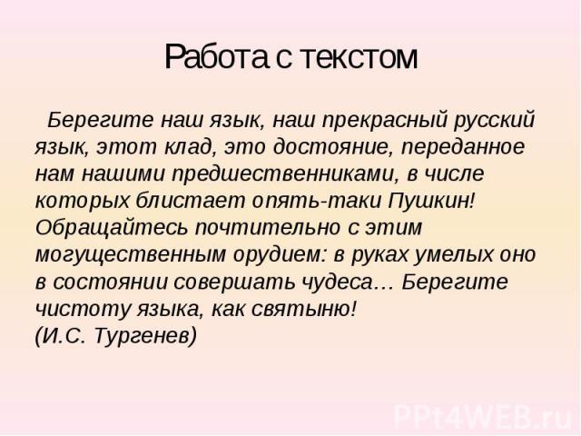 Работа с текстом Берегите наш язык, наш прекрасный русский язык, этот клад, это достояние, переданное нам нашими предшественниками, в числе которых блистает опять-таки Пушкин! Обращайтесь почтительно с этим могущественным орудием: в руках умелых оно…