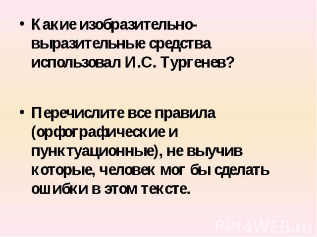 Какие изобразительно-выразительные средства использовал И.С. Тургенев?Перечислите все правила (орфографические и пунктуационные), не выучив которые, человек мог бы сделать ошибки в этом тексте.