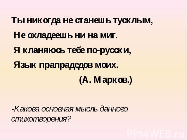 Ты никогда не станешь тусклым, Не охладеешь ни на миг. Я кланяюсь тебе по-русски, Язык прапрадедов моих. (А. Марков.)-Какова основная мысль данного стихотворения?