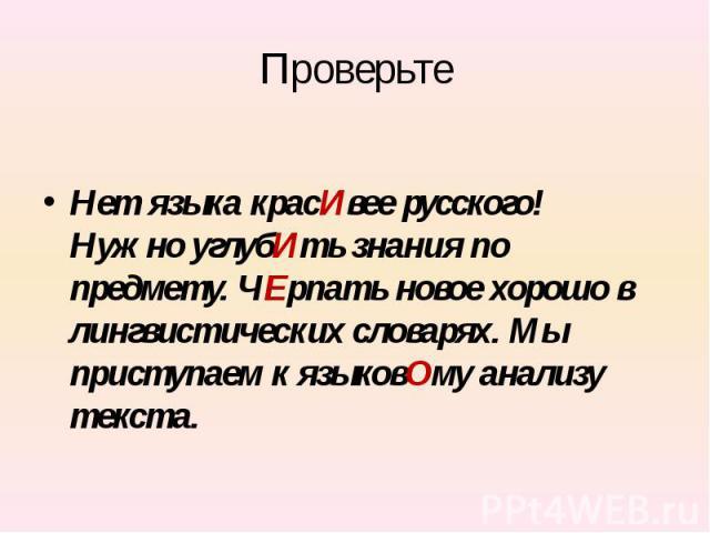 Нет языка красИвее русского! Нужно углубИть знания по предмету. ЧЕрпать новое хорошо в лингвистических словарях. Мы приступаем к языковОму анализу текста.
