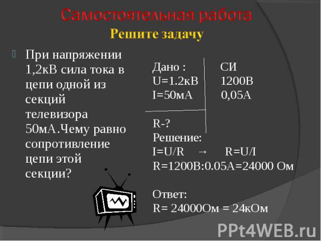 При напряжении 1,2кВ сила тока в цепи одной из секций телевизора 50мА.Чему равно сопротивление цепи этой секции? Дано : СИU=1.2кВ 1200ВI=50мА 0,05АR-?Решение:I=U/R → R=U/IR=1200В:0.05А=24000 ОмОтвет:R= 24000Ом = 24кОм