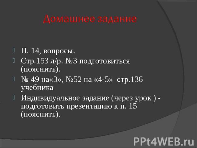 П. 14, вопросы.Стр.153 л/р. №3 подготовиться (пояснить).№ 49 на«3», №52 на «4-5» стр.136 учебникаИндивидуальное задание (через урок ) - подготовить презентацию к п. 15 (пояснить).