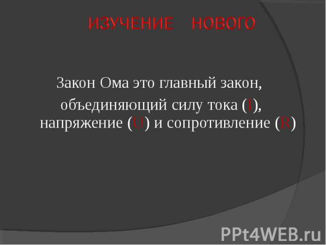 Закон Ома это главный закон, объединяющий силу тока (I), напряжение (U) и сопротивление (R)