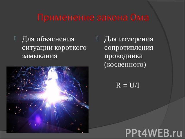 Для объяснения ситуации короткого замыкания Для измерения сопротивления проводника (косвенного) R = U/I