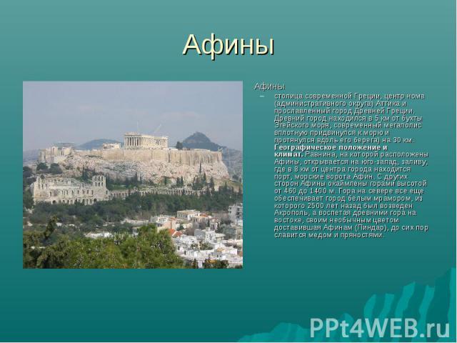 Афины Афиныстолица современной Греции, центр нома (административного округа) Аттика и прославленный город Древней Греции. Древний город находился в 5 км от бухты Эгейского моря, современный мегаполис вплотную придвинулся к морю и протянулся вдоль ег…